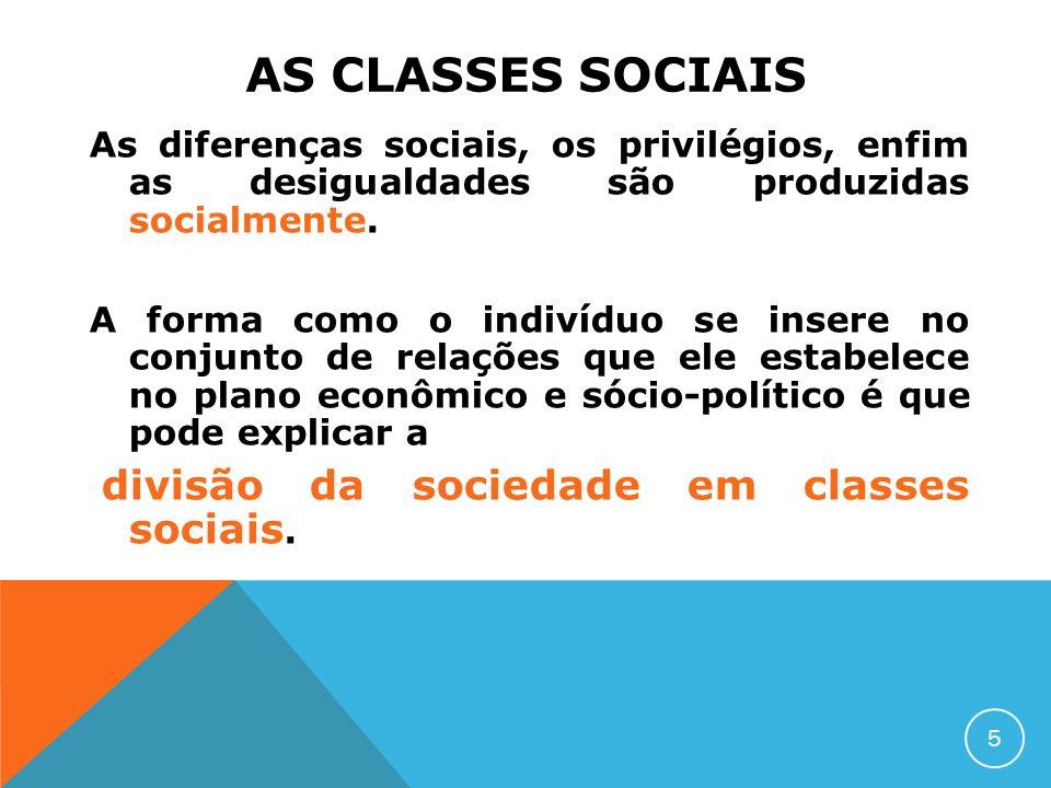 AS CLASSES SOCIAIS As diferenças sociais, os privilégios, enfim as desigualdades são produzidas socialmente. A forma como o indivíduo se insere no con