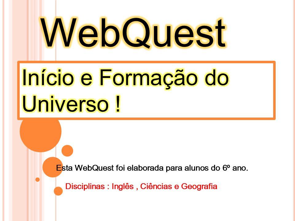 Esta WebQuest foi elaborada para alunos do 6º ano. Disciplinas : Inglês, Ciências e Geografia