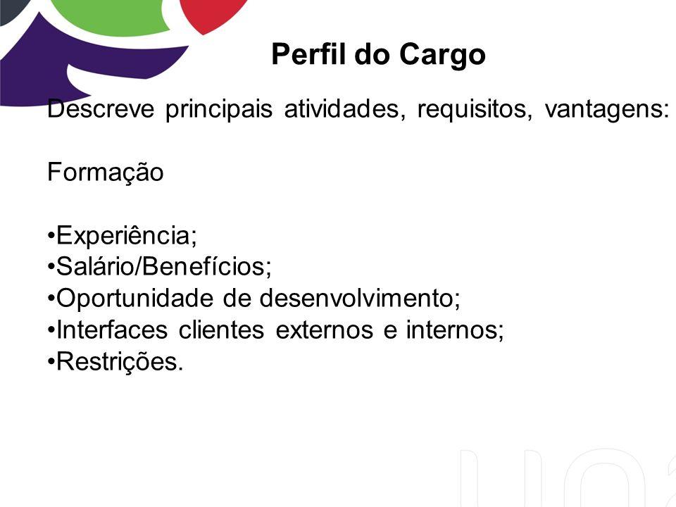 Perfil do Cargo Descreve principais atividades, requisitos, vantagens: Formação Experiência; Salário/Benefícios; Oportunidade de desenvolvimento; Interfaces clientes externos e internos; Restrições.