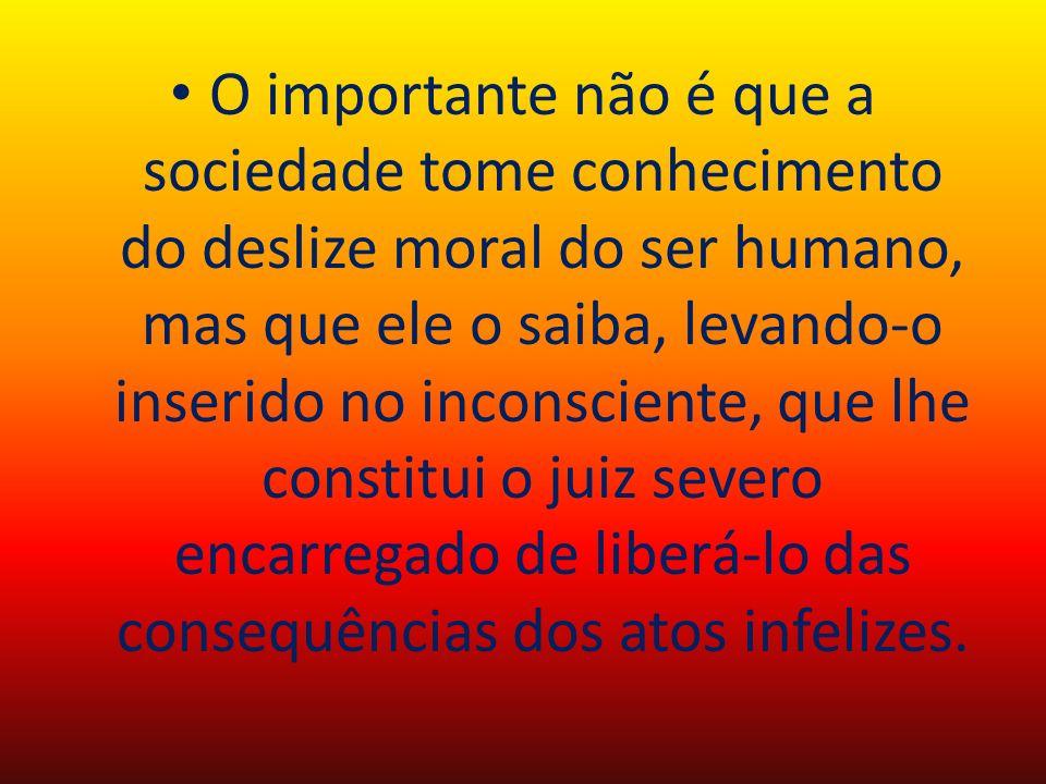 O importante não é que a sociedade tome conhecimento do deslize moral do ser humano, mas que ele o saiba, levando-o inserido no inconsciente, que lhe