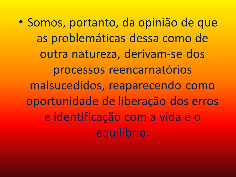 Somos, portanto, da opinião de que as problemáticas dessa como de outra natureza, derivam-se dos processos reencarnatórios malsucedidos, reaparecendo