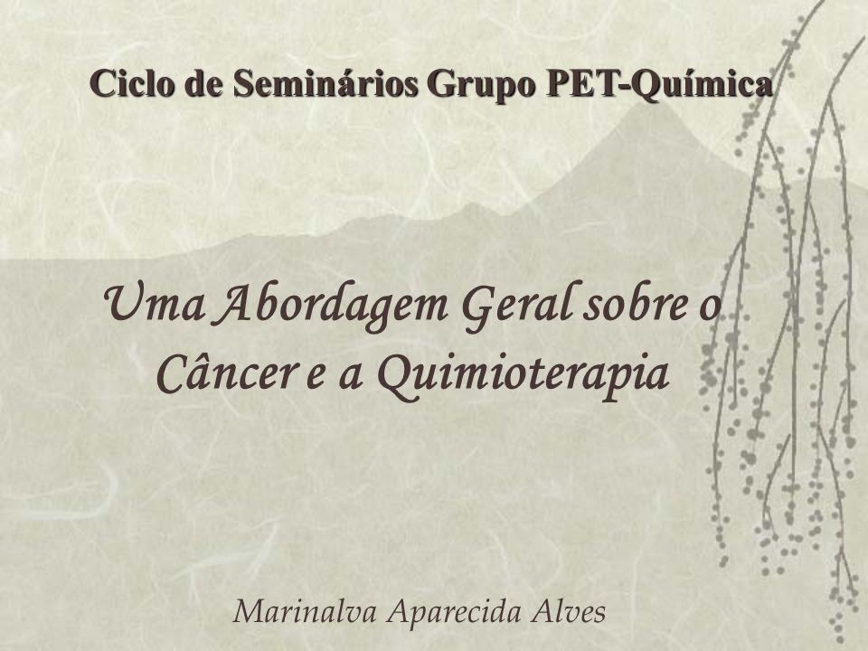 Uma Abordagem Geral sobre o Câncer e a Quimioterapia Ciclo de Seminários Grupo PET-Química Marinalva Aparecida Alves