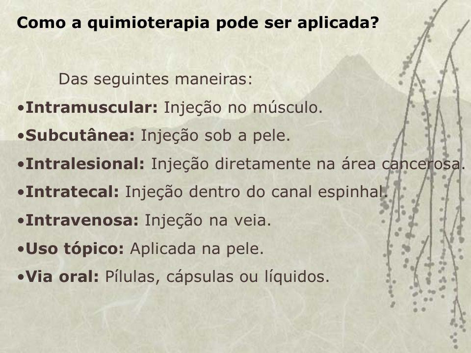 Como a quimioterapia pode ser aplicada.Das seguintes maneiras: Intramuscular: Injeção no músculo.
