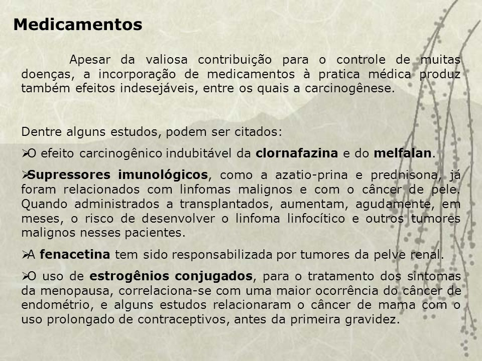 Medicamentos Apesar da valiosa contribuição para o controle de muitas doenças, a incorporação de medicamentos à pratica médica produz também efeitos indesejáveis, entre os quais a carcinogênese.