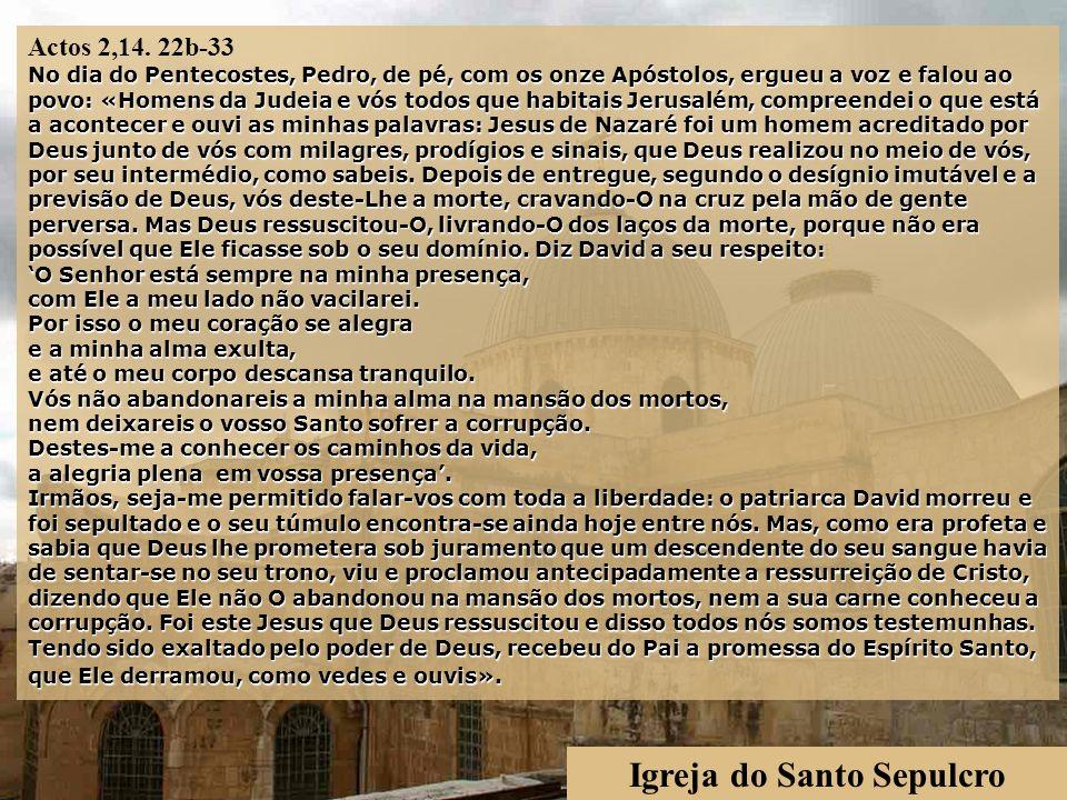 Igreja do Santo Sepulcro No dia do Pentecostes, Pedro, de pé, com os onze Apóstolos, ergueu a voz e falou ao povo: «Homens da Judeia e vós todos que habitais Jerusalém, compreendei o que está a acontecer e ouvi as minhas palavras: Jesus de Nazaré foi um homem acreditado por Deus junto de vós com milagres, prodígios e sinais, que Deus realizou no meio de vós, por seu intermédio, como sabeis.