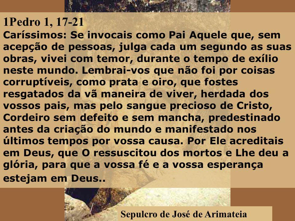 Sepulcro de José de Arimateia 1Pedro 1, 17-21 Caríssimos: Se invocais como Pai Aquele que, sem acepção de pessoas, julga cada um segundo as suas obras, vivei com temor, durante o tempo de exílio neste mundo.