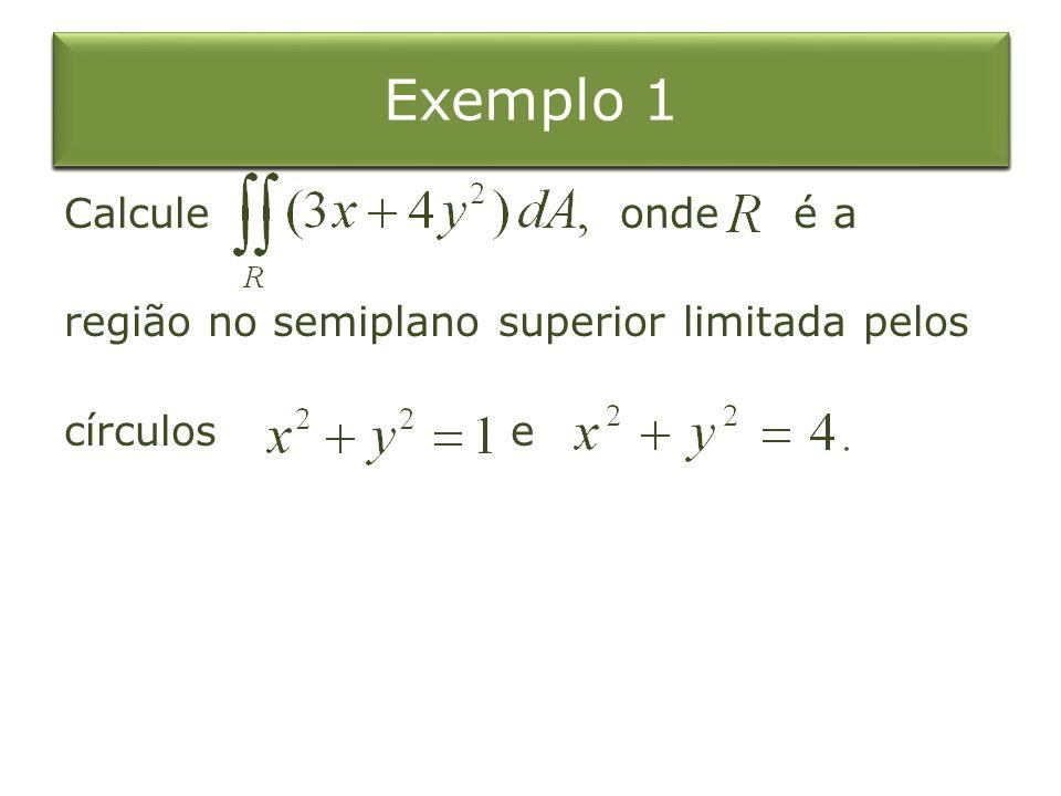 Exemplo 4 Exemplo 1 Integral Dupla sobre o Retângulo Exemplo 1 Calcule onde é a região no semiplano superior limitada pelos círculos e