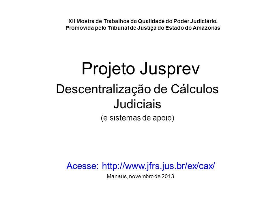 Projeto Jusprev Descentralização de Cálculos Judiciais (e sistemas de apoio) Acesse: http://www.jfrs.jus.br/ex/cax/ Manaus, novembro de 2013 XII Mostr