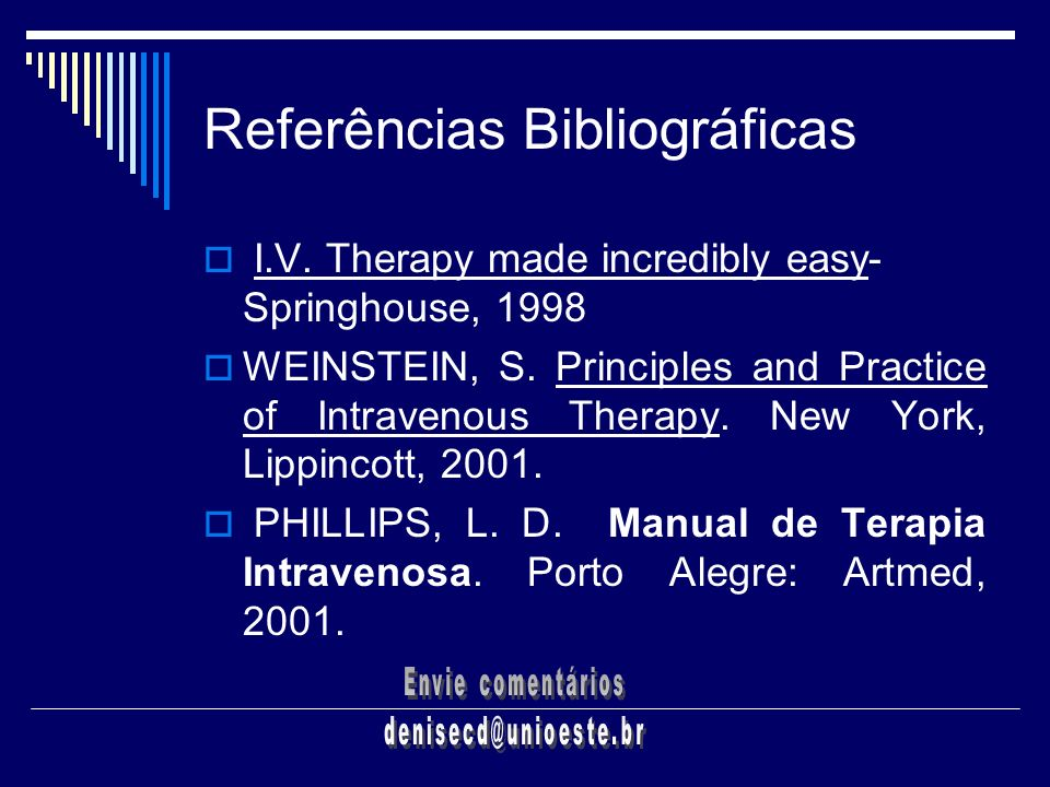 Referências Bibliográficas I.V. Therapy made incredibly easy- Springhouse, 1998 WEINSTEIN, S. Principles and Practice of Intravenous Therapy. New York