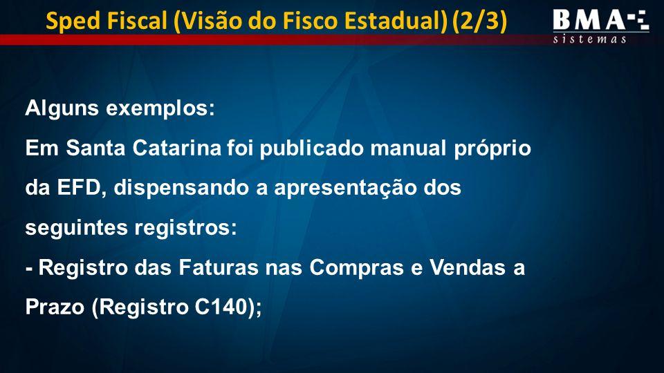 Alguns exemplos: Em Santa Catarina foi publicado manual próprio da EFD, dispensando a apresentação dos seguintes registros: - Registro das Faturas nas Compras e Vendas a Prazo (Registro C140); Sped Fiscal (Visão do Fisco Estadual) (2/3)