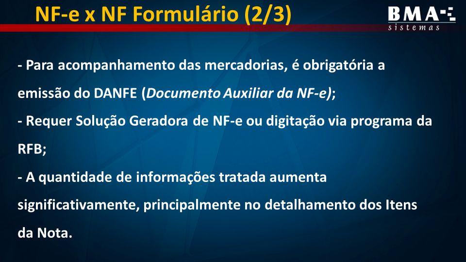 - Para acompanhamento das mercadorias, é obrigatória a emissão do DANFE (Documento Auxiliar da NF-e); - Requer Solução Geradora de NF-e ou digitação via programa da RFB; - A quantidade de informações tratada aumenta significativamente, principalmente no detalhamento dos Itens da Nota.