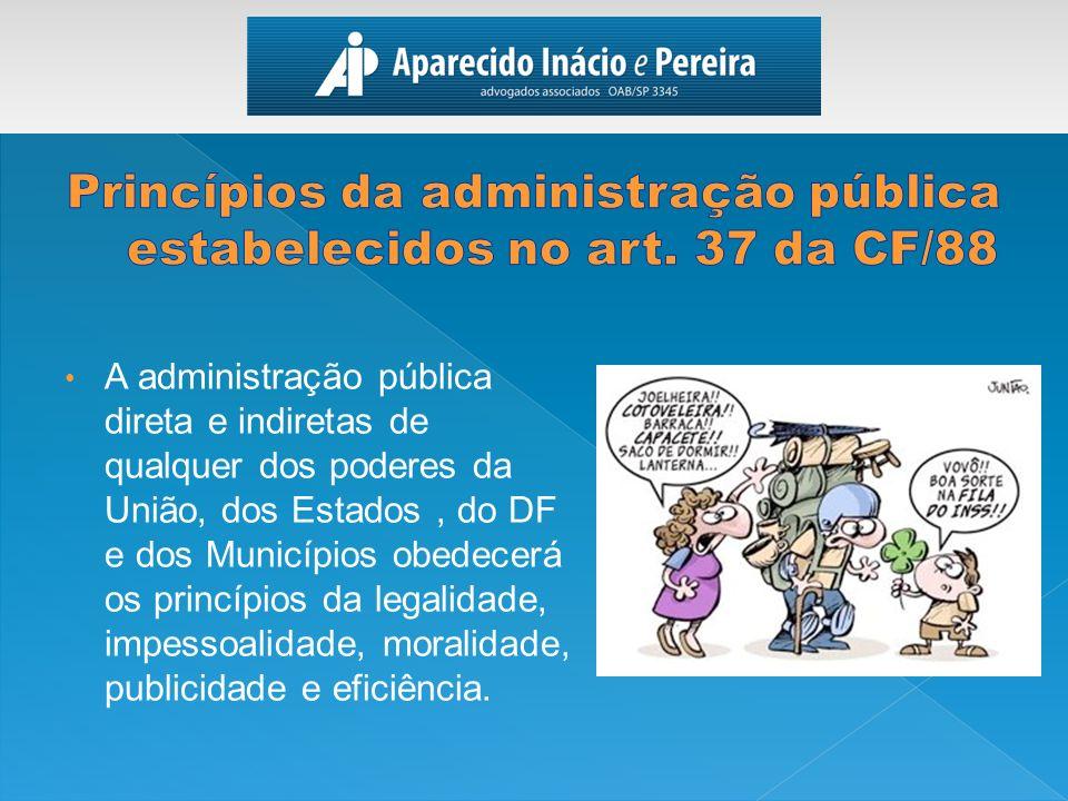 A administração pública direta e indiretas de qualquer dos poderes da União, dos Estados, do DF e dos Municípios obedecerá os princípios da legalidade