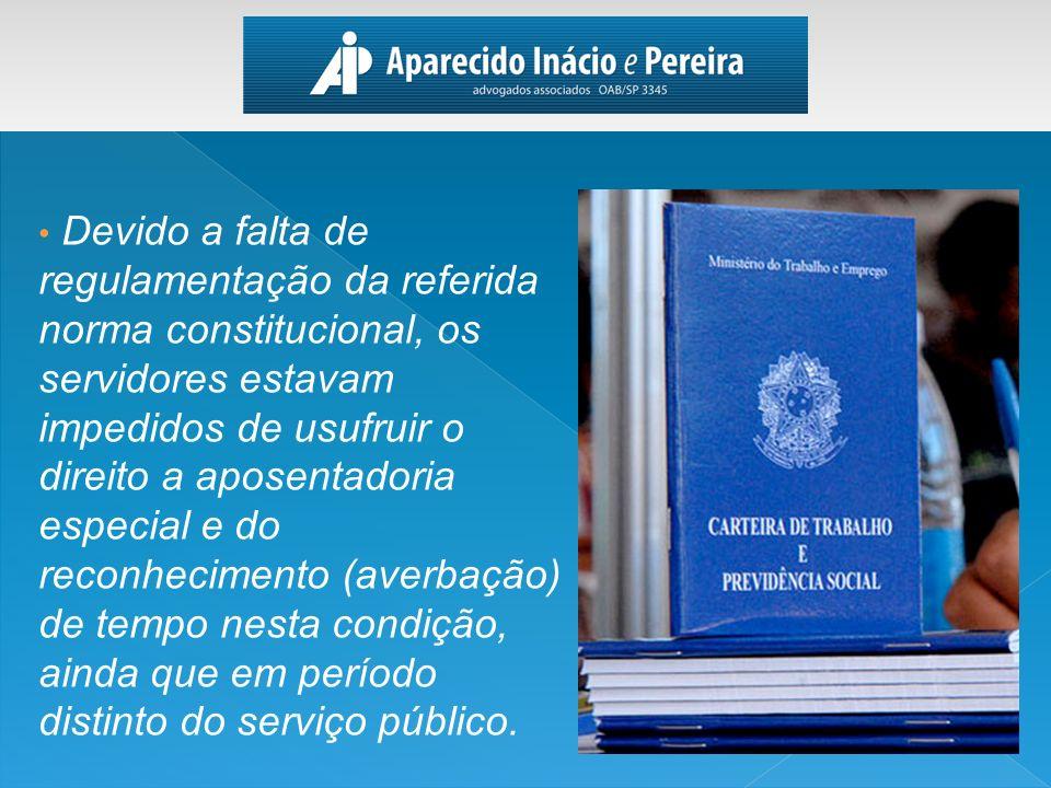 Devido a falta de regulamentação da referida norma constitucional, os servidores estavam impedidos de usufruir o direito a aposentadoria especial e do