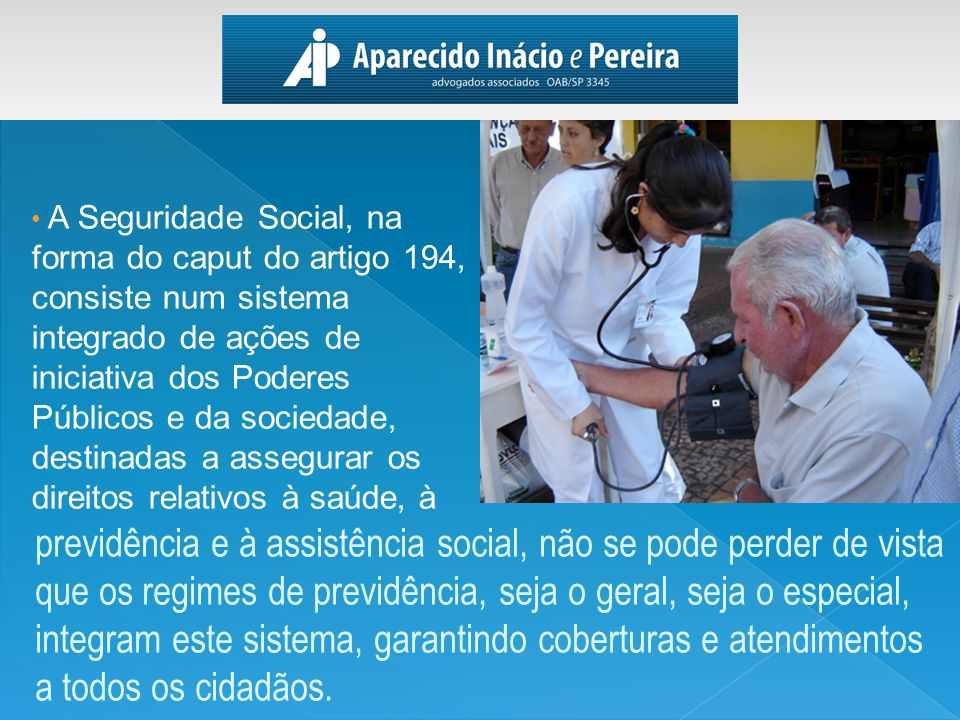 A Seguridade Social, na forma do caput do artigo 194, consiste num sistema integrado de ações de iniciativa dos Poderes Públicos e da sociedade, desti