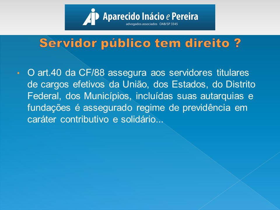 O art.40 da CF/88 assegura aos servidores titulares de cargos efetivos da União, dos Estados, do Distrito Federal, dos Municípios, incluídas suas auta