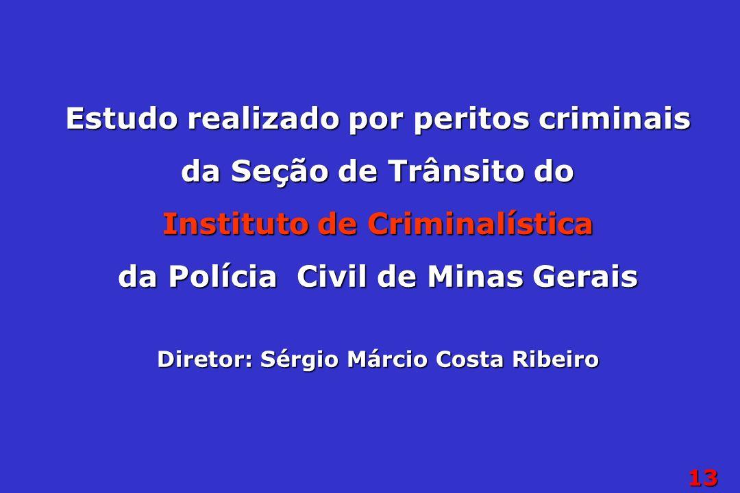 13 Estudo realizado por peritos criminais da Seção de Trânsito do Instituto de Criminalística da Polícia Civil de Minas Gerais Diretor: Sérgio Márcio Costa Ribeiro