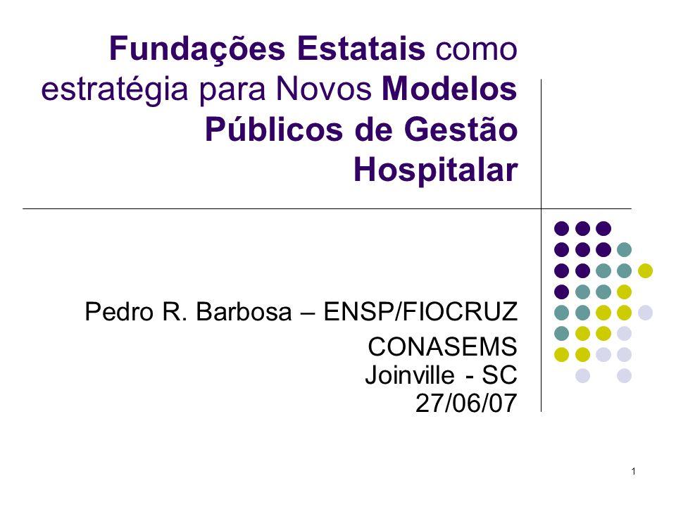 1 Fundações Estatais como estratégia para Novos Modelos Públicos de Gestão Hospitalar Pedro R. Barbosa – ENSP/FIOCRUZ CONASEMS Joinville - SC 27/06/07