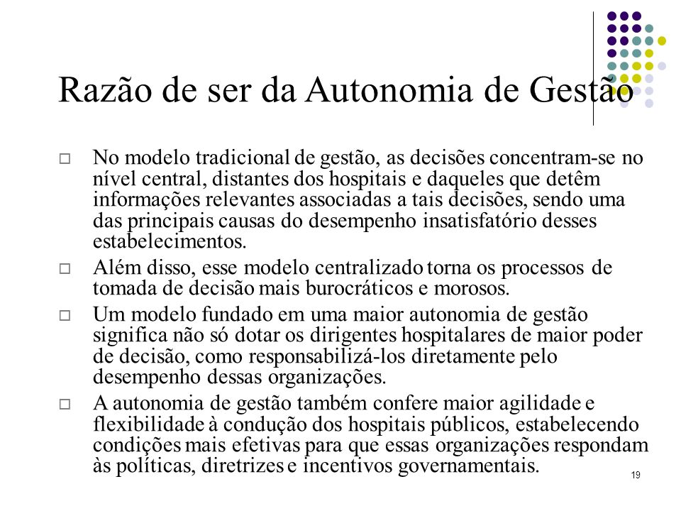 19 Razão de ser da Autonomia de Gestão No modelo tradicional de gestão, as decisões concentram-se no nível central, distantes dos hospitais e daqueles