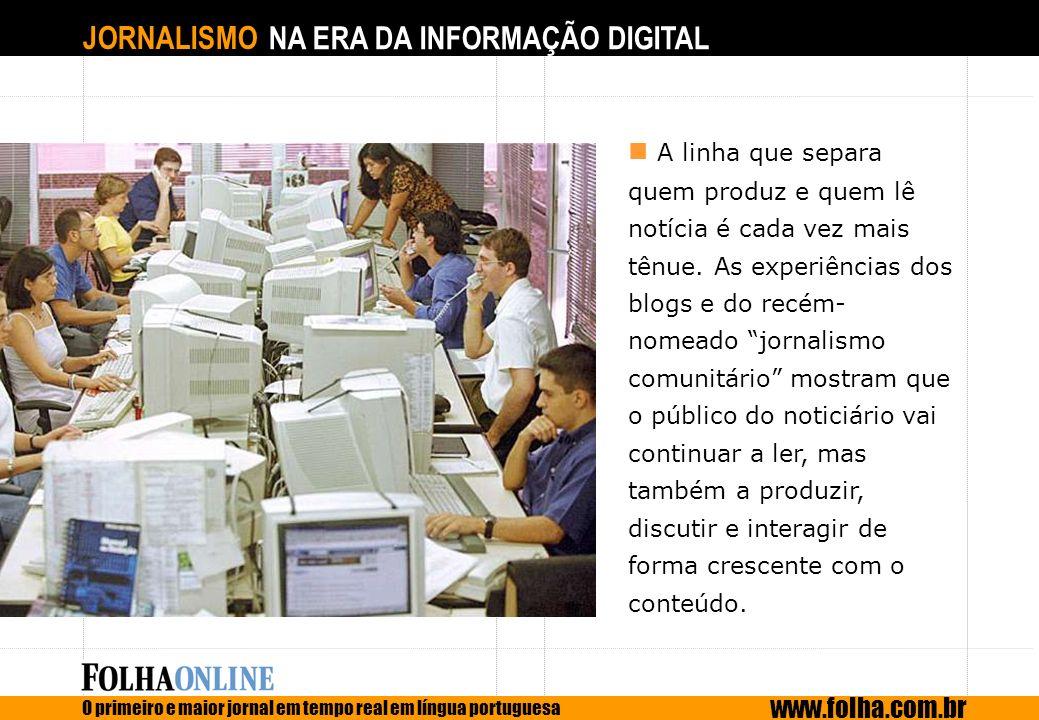 JORNALISMO NA ERA DA INFORMAÇÃO DIGITAL O primeiro e maior jornal em tempo real em língua portuguesa www.folha.com.br A linha que separa quem produz e