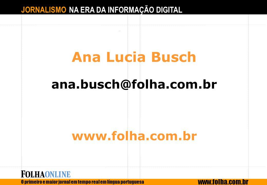 JORNALISMO NA ERA DA INFORMAÇÃO DIGITAL O primeiro e maior jornal em tempo real em língua portuguesa www.folha.com.br Ana Lucia Busch ana.busch@folha.