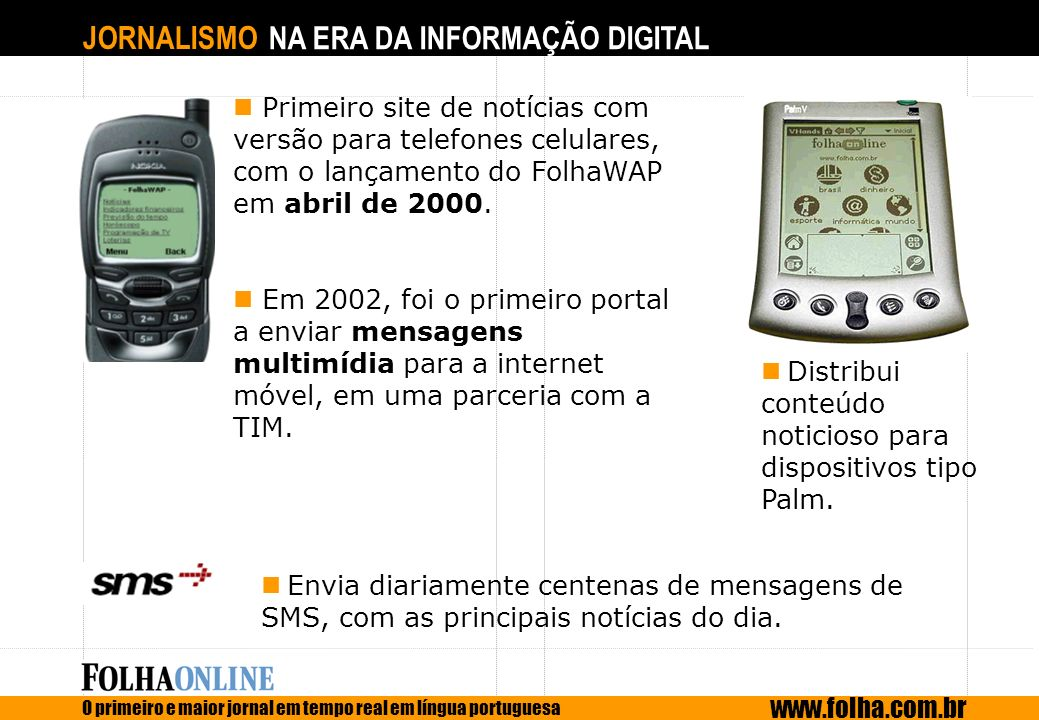 JORNALISMO NA ERA DA INFORMAÇÃO DIGITAL O primeiro e maior jornal em tempo real em língua portuguesa www.folha.com.br Primeiro site de notícias com ve