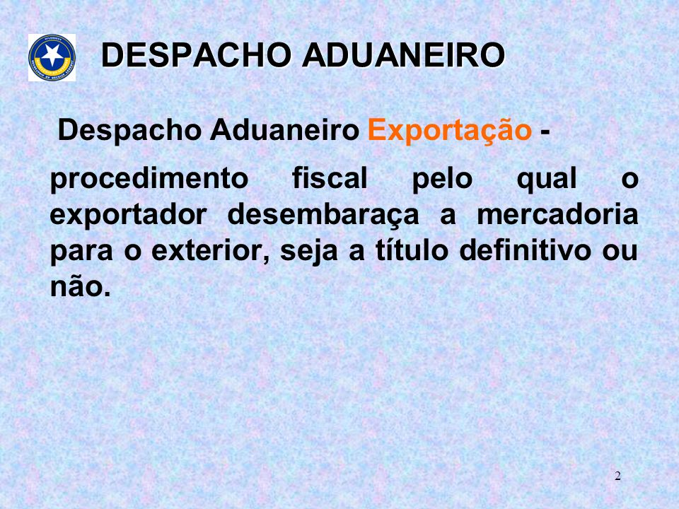 2 DESPACHO ADUANEIRO Despacho Aduaneiro Exportação - procedimento fiscal pelo qual o exportador desembaraça a mercadoria para o exterior, seja a título definitivo ou não.