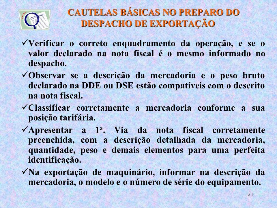 21 CAUTELAS BÁSICAS NO PREPARO DO DESPACHO DE EXPORTAÇÃO CAUTELAS BÁSICAS NO PREPARO DO DESPACHO DE EXPORTAÇÃO Verificar o correto enquadramento da operação, e se o valor declarado na nota fiscal é o mesmo informado no despacho.