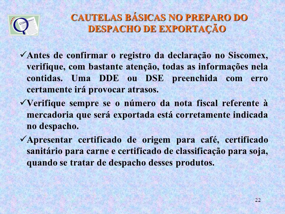 22 CAUTELAS BÁSICAS NO PREPARO DO DESPACHO DE EXPORTAÇÃO CAUTELAS BÁSICAS NO PREPARO DO DESPACHO DE EXPORTAÇÃO Antes de confirmar o registro da declaração no Siscomex, verifique, com bastante atenção, todas as informações nela contidas.