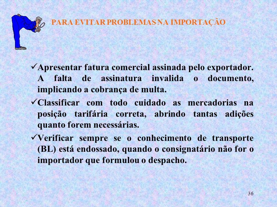 36 PARA EVITAR PROBLEMAS NA IMPORTAÇÃO Apresentar fatura comercial assinada pelo exportador.