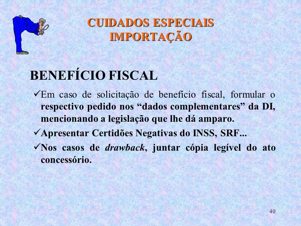 40 CUIDADOS ESPECIAIS IMPORTAÇÃO BENEFÍCIO FISCAL Em caso de solicitação de benefício fiscal, formular o respectivo pedido nos dados complementares da DI, mencionando a legislação que lhe dá amparo.