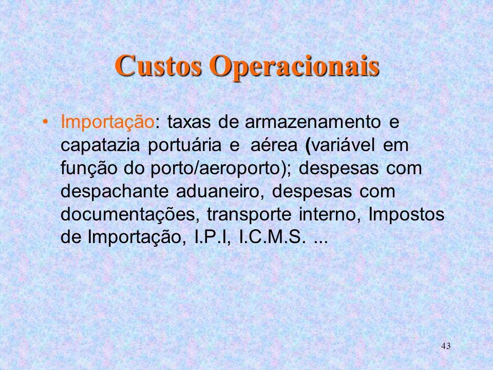 43 Custos Operacionais Importação: taxas de armazenamento e capatazia portuária e aérea (variável em função do porto/aeroporto); despesas com despachante aduaneiro, despesas com documentações, transporte interno, Impostos de Importação, I.P.I, I.C.M.S....