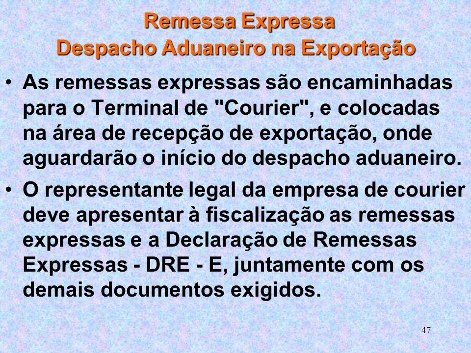 47 Remessa Expressa Despacho Aduaneiro na Exportação As remessas expressas são encaminhadas para o Terminal de Courier , e colocadas na área de recepção de exportação, onde aguardarão o início do despacho aduaneiro.