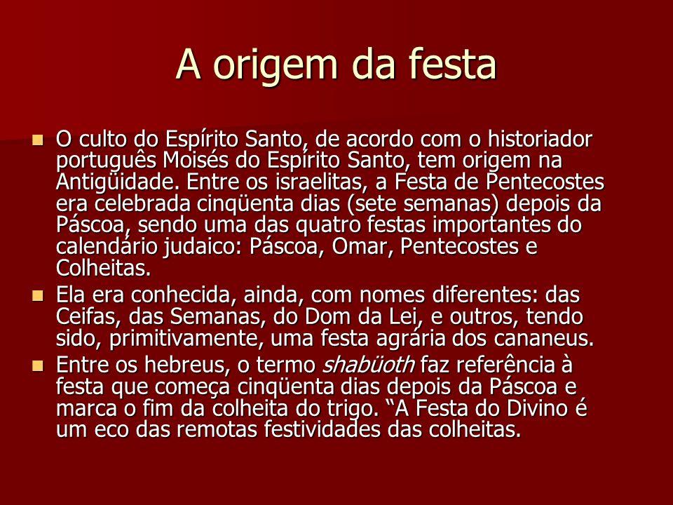 A origem da festa O culto do Espírito Santo, de acordo com o historiador português Moisés do Espírito Santo, tem origem na Antigüidade. Entre os israe