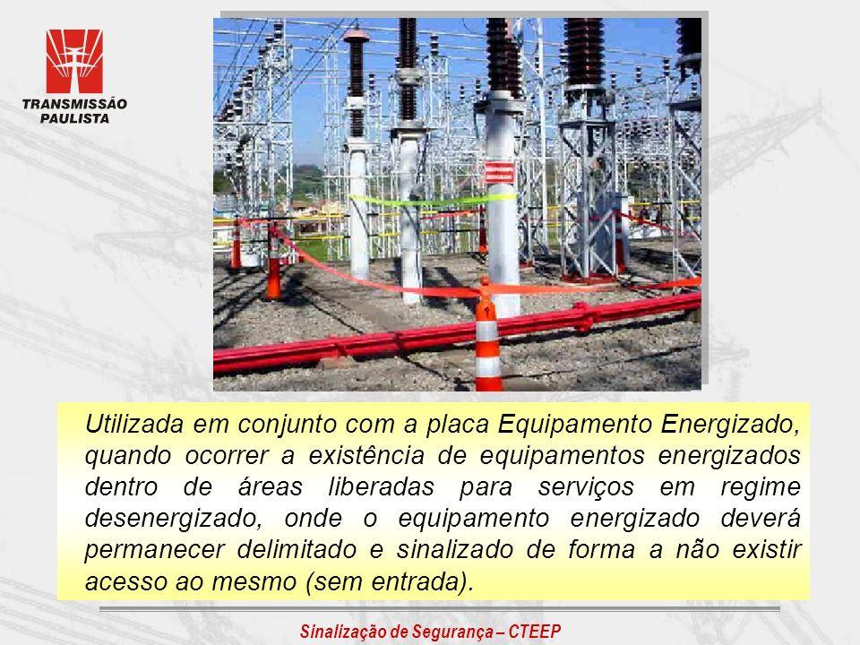 Sinalização de Segurança – CTEEP Utilizada em conjunto com a placa Equipamento Energizado, quando ocorrer a existência de equipamentos energizados den