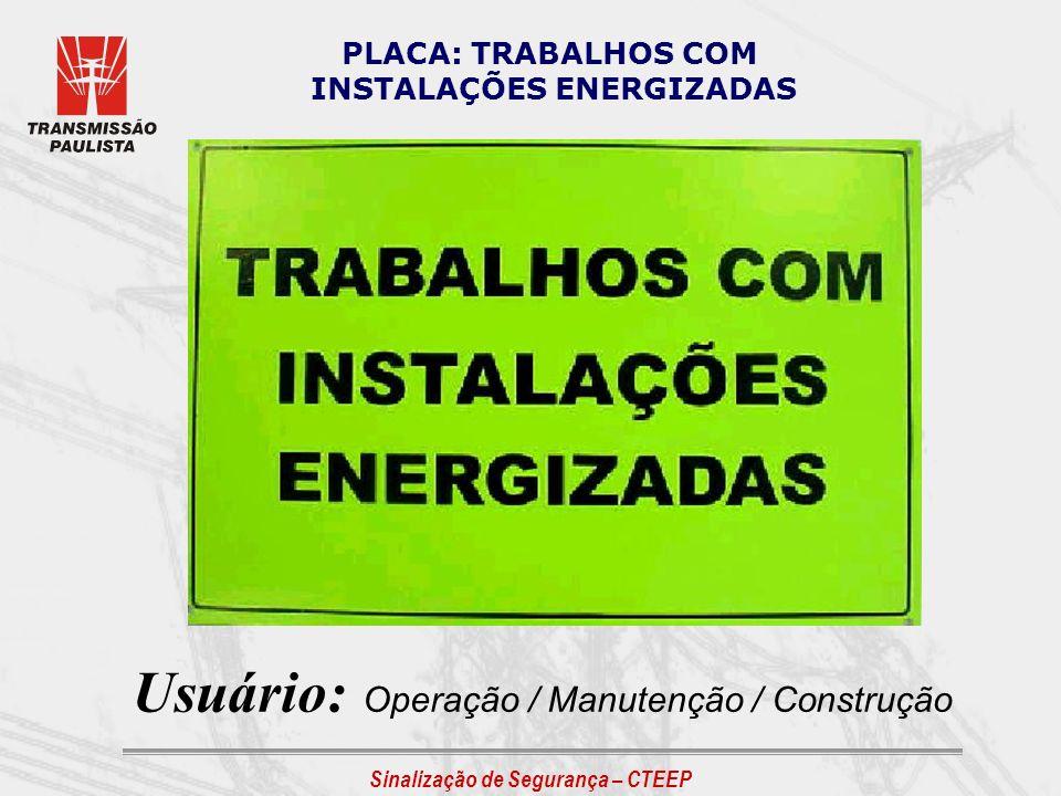 Sinalização de Segurança – CTEEP PLACA: TRABALHOS COM INSTALAÇÕES ENERGIZADAS Usuário: Operação / Manutenção / Construção