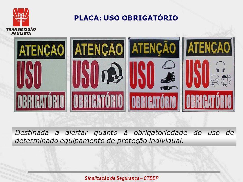 Sinalização de Segurança – CTEEP PLACA: USO OBRIGATÓRIO Destinada a alertar quanto à obrigatoriedade do uso de determinado equipamento de proteção ind