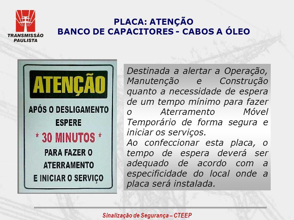 Sinalização de Segurança – CTEEP PLACA: ATENÇÃO BANCO DE CAPACITORES - CABOS A ÓLEO Destinada a alertar a Operação, Manutenção e Construção quanto a n