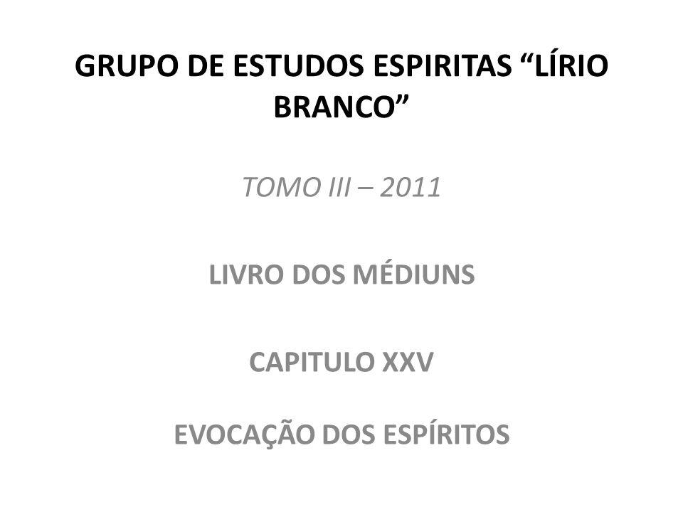 GRUPO DE ESTUDOS ESPIRITAS LÍRIO BRANCO TOMO III – 2011 LIVRO DOS MÉDIUNS CAPITULO XXV EVOCAÇÃO DOS ESPÍRITOS