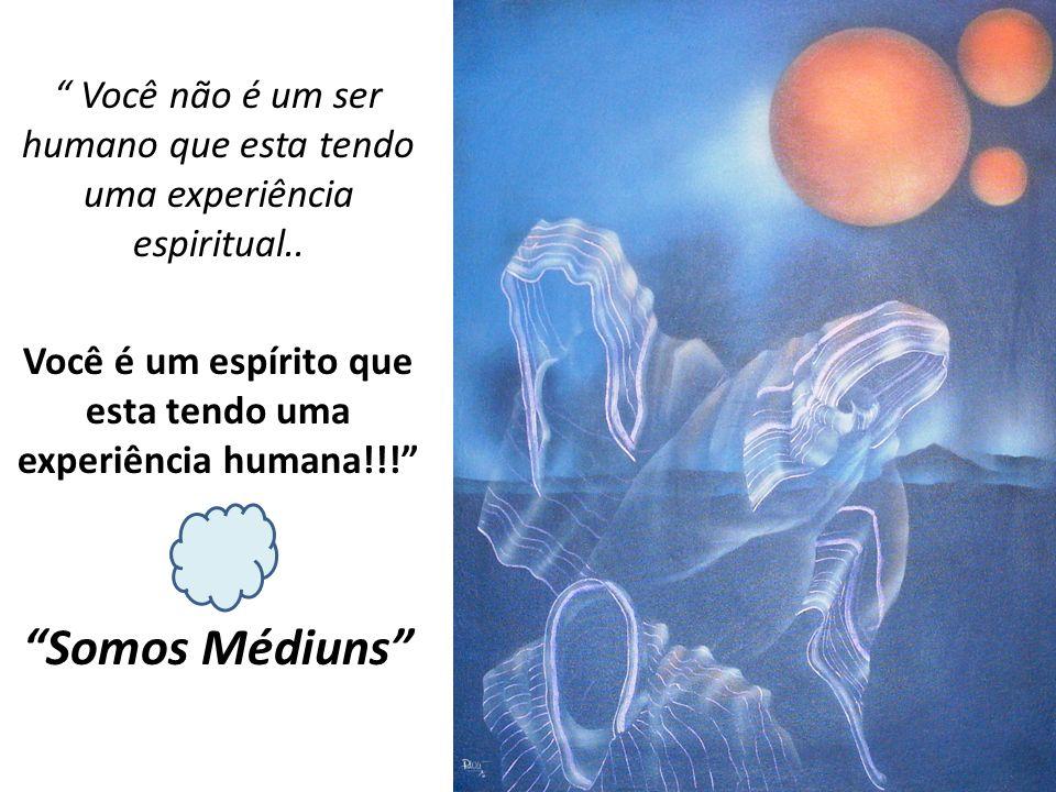 Você não é um ser humano que esta tendo uma experiência espiritual.. Você é um espírito que esta tendo uma experiência humana!!! Somos Médiuns