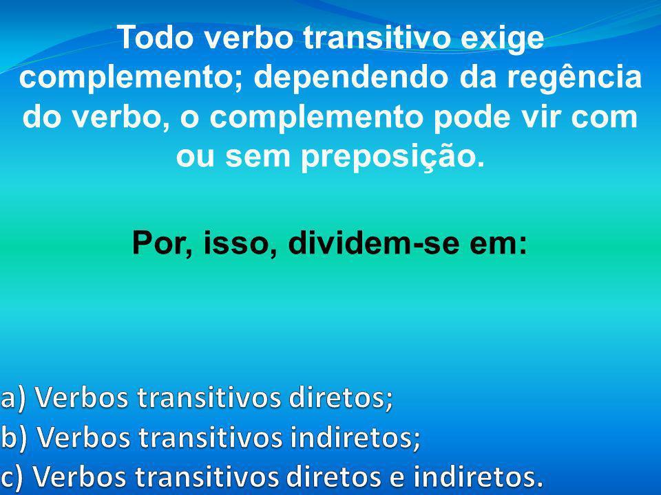 Todo verbo transitivo exige complemento; dependendo da regência do verbo, o complemento pode vir com ou sem preposição. Por, isso, dividem-se em: