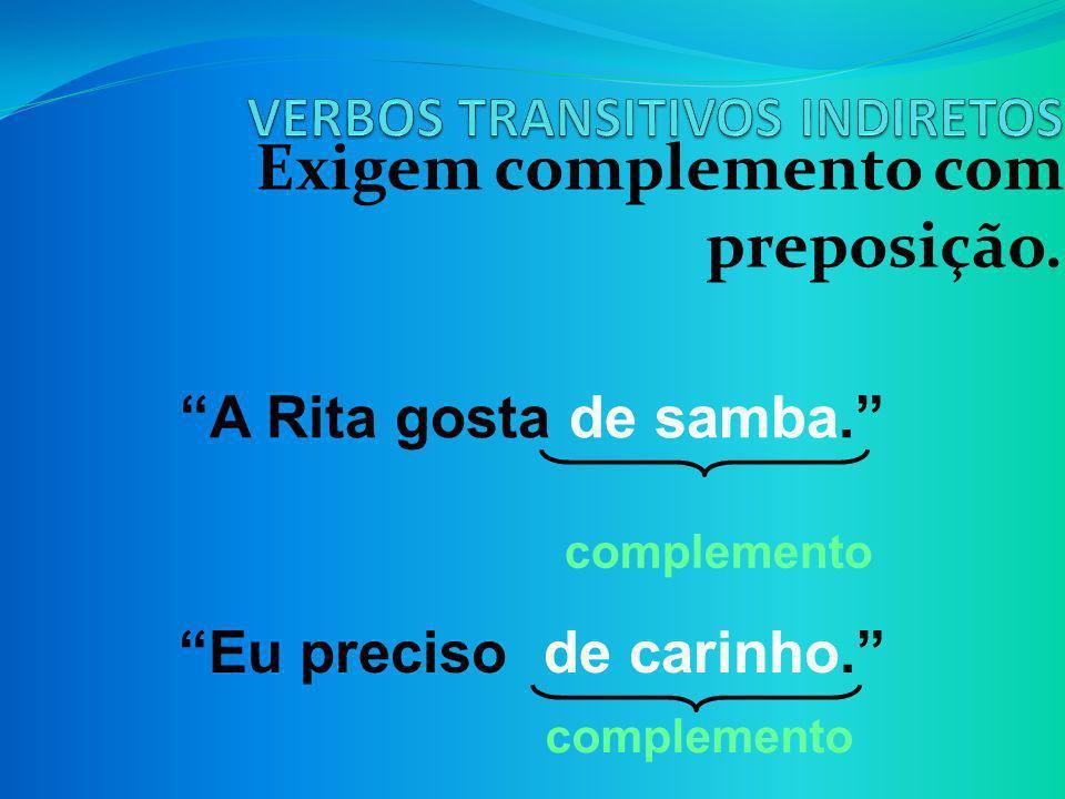 Exigem complemento com preposição. A Rita gosta de samba. Eu preciso de carinho. complemento