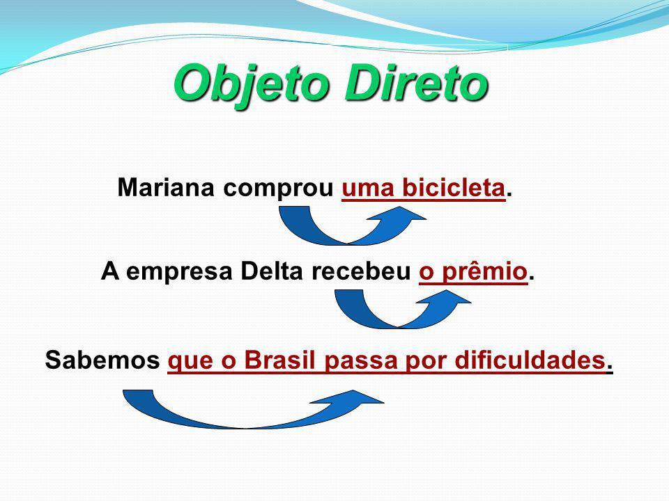 Objeto Direto Mariana comprou uma bicicleta. A empresa Delta recebeu o prêmio. Sabemos que o Brasil passa por dificuldades.