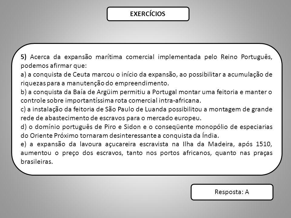 EXERCÍCIOS 5) Acerca da expansão marítima comercial implementada pelo Reino Português, podemos afirmar que: a) a conquista de Ceuta marcou o início da