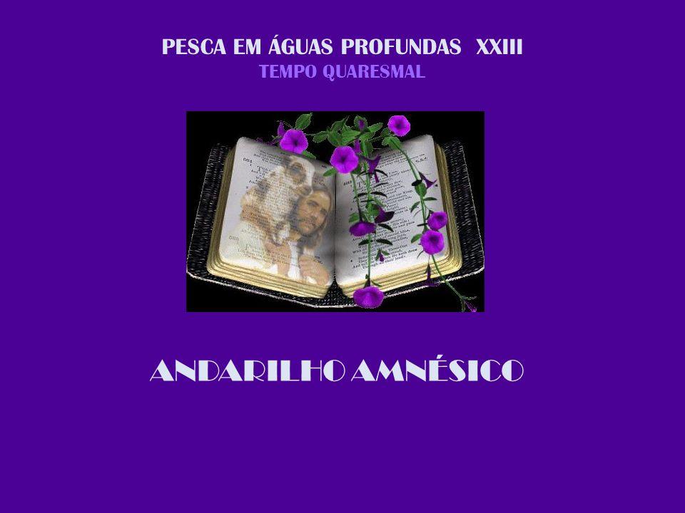PESCA EM ÁGUAS PROFUNDAS XXIII TEMPO QUARESMAL ANDARILHO AMNÉSICO