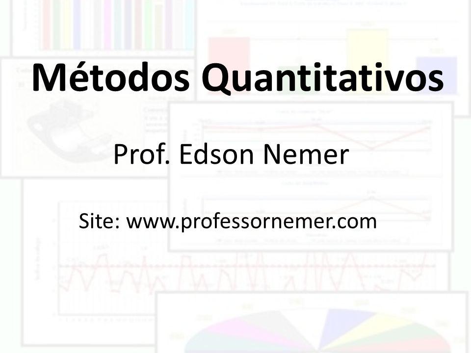 Métodos Quantitativos Prof. Edson Nemer Site: www.professornemer.com