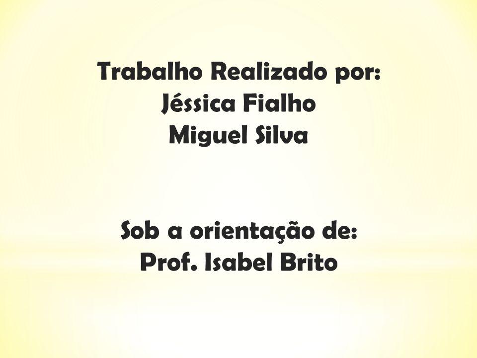 Trabalho Realizado por: Jéssica Fialho Miguel Silva Sob a orientação de: Prof. Isabel Brito
