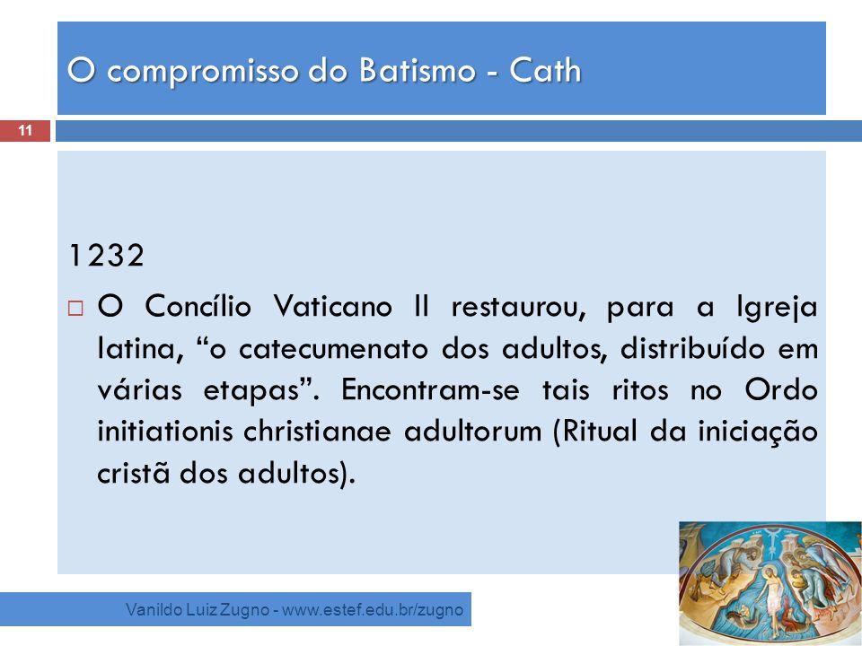 O compromisso do Batismo - Cath Vanildo Luiz Zugno - www.estef.edu.br/zugno 1232 O Concílio Vaticano II restaurou, para a Igreja latina, o catecumenat