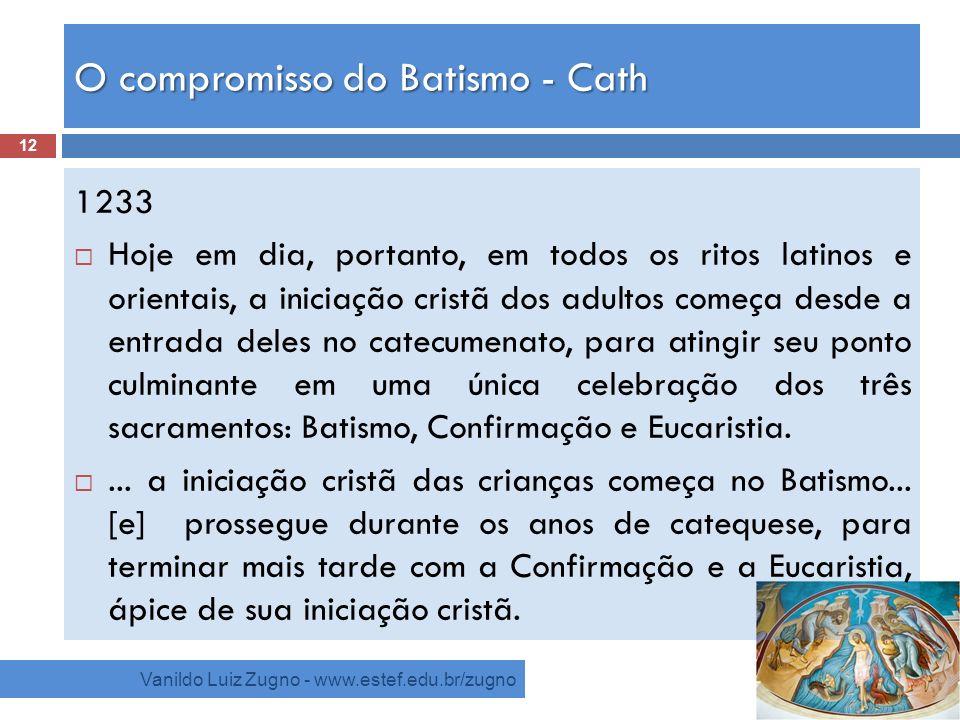 O compromisso do Batismo - Cath Vanildo Luiz Zugno - www.estef.edu.br/zugno 1233 Hoje em dia, portanto, em todos os ritos latinos e orientais, a inici