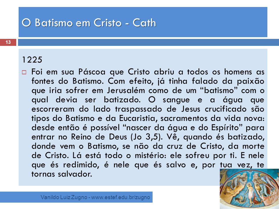 O Batismo em Cristo - Cath Vanildo Luiz Zugno - www.estef.edu.br/zugno 1225 Foi em sua Páscoa que Cristo abriu a todos os homens as fontes do Batismo.
