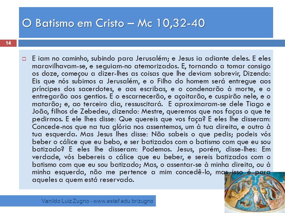 O Batismo em Cristo – Mc 10,32-40 Vanildo Luiz Zugno - www.estef.edu.br/zugno E iam no caminho, subindo para Jerusalém; e Jesus ia adiante deles. E el
